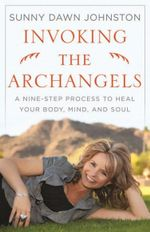 Invoking the Archangels : A Nine-step Process to Heal Your Body, Mind, and Soul - Sunny Dawn Johnston