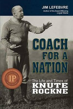 Coach for a Nation : The Life and Times of Knute Rockne - Jim Lefebvre