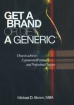Get a Brand or Die a Generic : How to Achieve Exponential Personal and Professional Success - Michael Brown