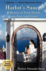Harlot's Sauce : A Memoir of Food, Family, Love, Loss, and Greece - Patricia Volonakis Davis