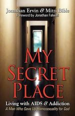 My Secret Place : Living with AIDS & Addiction - A Man Who Gave Up Homosexuality for God - Jonathan Ervin