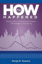 How This Happened -- Election 2012 : Perfecting the Science of Presidential Campaigning - Dereje B. Tessema