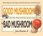 Good Mushroom Bad Mushroom : Who's Who, Where to Find Them, and How to Enjoy Them Safely - John Plischke, III