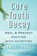 Cure Tooth Decay : Heal and Prevent Cavities with Nutrition - Ramiel Nagel