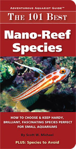 The 101 Best Nano-Reef Species : How to Choose & Keep Hardy, Brilliant, Fascinating Species Perfect for Small Aquariums - Scott W Michael