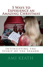 5 Ways to Experience an Amazing Christmas : Intensifying the Spirit of the Season - Ami Keath
