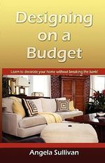 Designing on a Budget, Learn to Decorate Your Home Without Breaking the Bank : A Sunset Design Guide - Angela D Sullivan