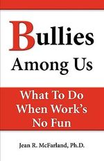 Bullies Among Us. What to Do When Work's No Fun - Jean R McFarland