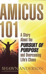 Amicus 101 : A Story About the Pursuit of Purpose and Overcoming Life's Chaos - Shawn Anderson