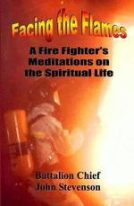 Facing the Flames : A Fire Fighter's Meditations on the Spiritual Life - John Stevenson