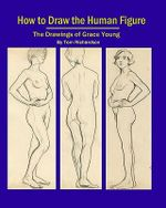 How to Draw the Human Figure : The Drawings of Grace Young - Dr Tom Richardson