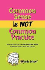 Common Sense Is Not Common Practice : How to Ensure You Are on the Right Track to Better Business Sense and Success - Rhonda Scharf