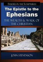 The Epistle to the Ephesians : The Wealth & Walk of the Christian - John Stevenson