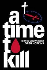 A Time to Kill : The Myth of Christian Pacifism - Gregory N Hopkins