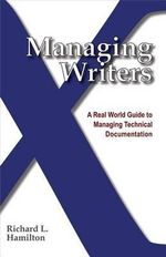Managing Writers : A Real World Guide to Managing Technical Documentation - Richard L Hamilton