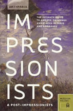 Art + Paris Impressionists & Post-Impressionists : The Ultimate Guide to Artists, Paintings and Places in Paris and Normandy - Museyon Guides