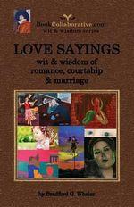 Love Sayings : Wit & Wisdom of Romance, Courtship and Marriage. - Bradford Gordon Wheler