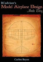 RCadvisor's Model Airplane Design Made Easy : The Simple Guide to Designing R/C Model Aircraft or Build Your Own Radio Control Flying Model Plane - Carlos Reyes