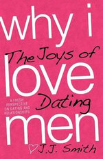 Why I Love Men : The Joys of Dating - Jennifer J J Smith