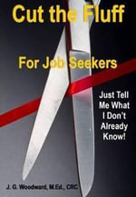 Cut The Fluff For Job Seekers - Just Tell Me What I Don't Already Know! - J. G. Woodward