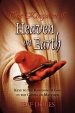 The Kingdom of Heaven on Earth : Keys to the Kingdom of God in the Gospel of Matthew - Jeff Doles