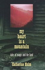 My Heart Is a Mountain : Tales of Magic and the Land - Catherine Dybiec Holm