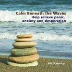 Calm Beneath the Waves : Help Relieve Panic, Anxiety and Desperation - Bill O'Hanlon