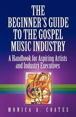 The Beginner's Guide to the Gospel Music Industry - Monica A Coates