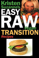 Kristen Suzanne's Easy Raw Vegan Transition Recipes : Fast, Easy, Raw and Cooked Vegan Recipes to Help You and Your Family Start Migrating Toward the W - Kristen Suzanne