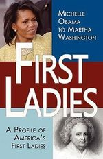 First Ladies : A Profile of America's First Ladies; Michelle Obama to Martha Washington