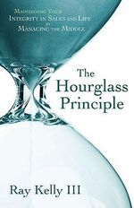 The Hourglass Principle : Maintaining Your Integrity in Life by Managing the Middle - Ray, III Kelly