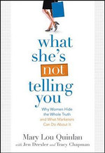 What She's Not Telling You : Why Women Hide the Whole Truth and What Marketers Can Do About it - Mary Lou Quinlan