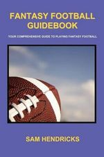 Fantasy Football Guidebook : Your Comprehensive Guide to Playing Fantasy Football - Sam Hendricks