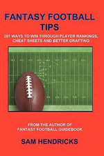Fantasy Football Tips : 201 Ways to Win Through Player Rankings, Cheat Sheets and Better Drafting - Sam Hendricks
