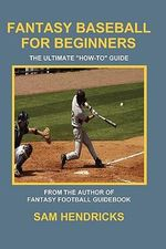 Fantasy Baseball for Beginners : The Ultimate How-To Guide - Sam Hendricks
