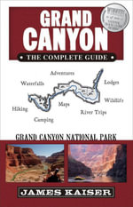 Grand Canyon : The Complete Guide: Grand Canyon National Park - James Kaiser