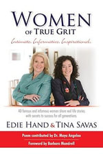 Women of True Grit : Intimate, Informative, Inspirational: 40 Famous and Infamous Women Share Real Life Stories with Secrets to Success for All Generations - Edie Hand