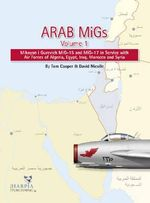 Arab MiGs, Volume 1 : Mikoyan i Gurevich MiG-15 and MiG-17 in Service with Air Forces of Algeria, Egypt, Iraq, Morocco and Syria - Tom Cooper