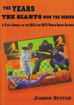 The Years the Giants Won the Series : A Fan's Journal of the 2012 and 2010 World Series Seasons - Joseph Sutton