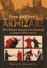 Fiore dei Liberi's Armizare : The Chivalric Martial Arts System of Il Fior di Battaglia - Robert N. Charrette