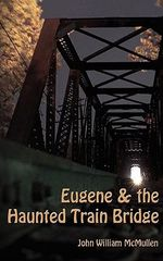 Eugene & the Haunted Train Bridge : Poems, Short Stories, & a Novel - John William McMullen
