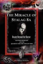 The Miracle of Stalag 8a - Beauty Beyond the Horror : Olivier Messiaen and the Quartet for the End of Time - John William McMullen