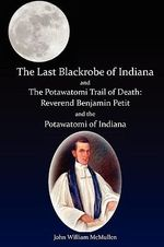 The Last Blackrobe of Indiana and the Potawatomi Trail of Death - John William McMullen