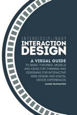 Interdisciplinary Interaction Design : A Visual Guide to Basic Theories, Models and Ideas for Thinking and Designing for Interactive Web Design and Digital Device Experiences - James Pannafino