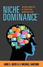 Niche Dominance : Creating Order Out of Your Digital Marketing Chaos - John S Rizzo