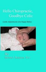 Hello Chiropractic, Goodbye Colic : Gentle Adjustments Give Happy Babies - Steven L Kooyers D C