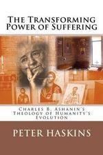 The Transforming Power of Suffering : Charles B. Ashanin's Theology of Humanity's Evolution - Peter Denbo Haskins