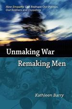 Unmaking War, Remaking Men : How Empathy Can Reshape Our Politics, Our Soldiers and Ourselves - Kathleen Lois Barry