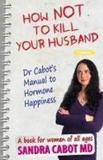 How Not to Kill Your Husband : Dr. Cabot's Guide to Hormone Happiness - Sandra Cabot