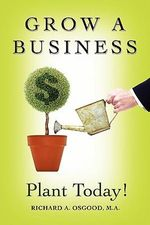 Grow a Business : Plant Today! - M a Richard a Osgood
